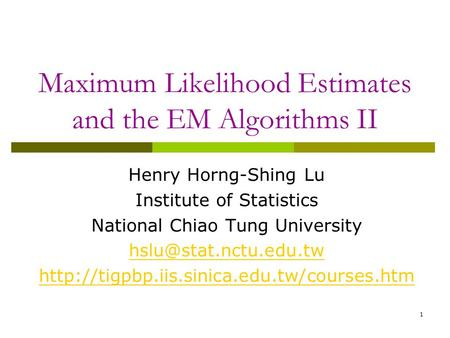 1 Maximum Likelihood Estimates and the EM Algorithms II Henry Horng-Shing Lu Institute of Statistics National Chiao Tung University