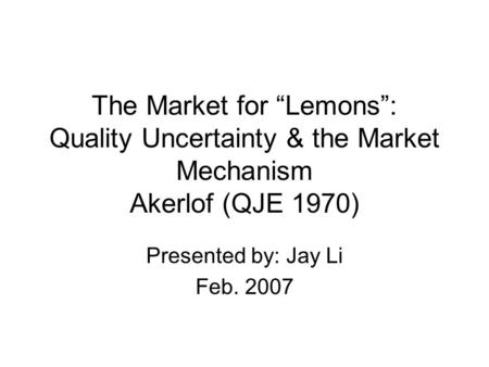 "The Market for ""Lemons"": Quality Uncertainty & the Market Mechanism Akerlof (QJE 1970) Presented by: Jay Li Feb. 2007."