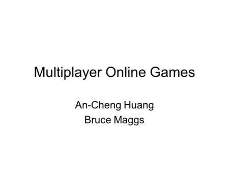 Multiplayer Online Games An-Cheng Huang Bruce Maggs.