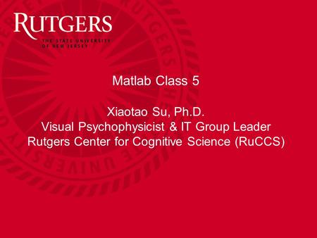 Matlab Class 5 Xiaotao Su, Ph.D. Visual Psychophysicist & IT Group Leader Rutgers Center for Cognitive Science (RuCCS)