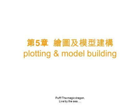 Puff! The magic dragon, Live by the sea…. 第 5 章 繪圖及模型建構 plotting & model building.