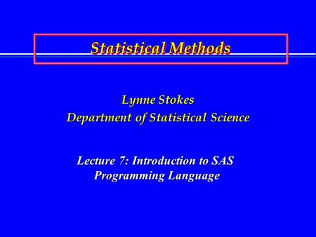 Statistical Methods Lynne Stokes Department of Statistical Science Lecture 7: Introduction to SAS Programming Language.