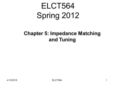 ELCT564 Spring 2012 4/13/20151ELCT564 Chapter 5: Impedance Matching and Tuning.