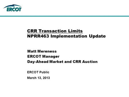 March 13, 2013 ERCOT Public CRR Transaction Limits NPRR463 Implementation Update Matt Mereness ERCOT Manager Day-Ahead Market and CRR Auction.