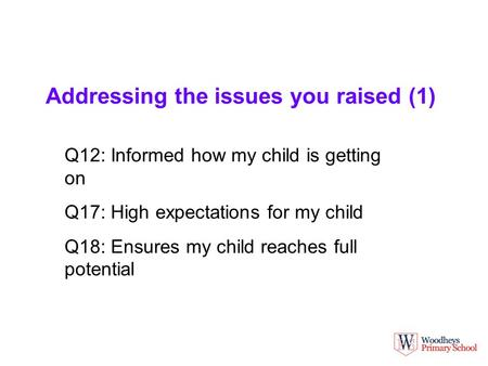 Addressing the issues you raised (1) Q12: Informed how my child is getting on Q17: High expectations for my child Q18: Ensures my child reaches full potential.