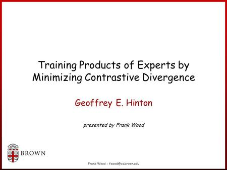 Frank Wood - Training Products of Experts by Minimizing Contrastive Divergence Geoffrey E. Hinton presented by Frank Wood.