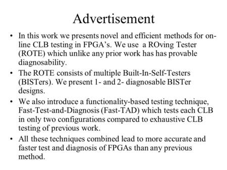 Advertisement In this work we presents novel and efficient methods for on- line CLB testing in FPGA's. We use a ROving Tester (ROTE) which unlike any prior.