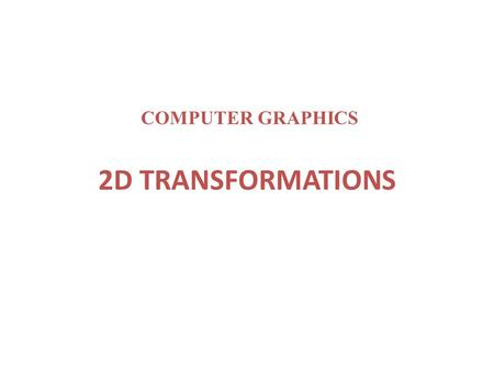 "2D TRANSFORMATIONS COMPUTER GRAPHICS. ""Transformations are the operations applied to geometrical description of an object to change its position, orientation,"