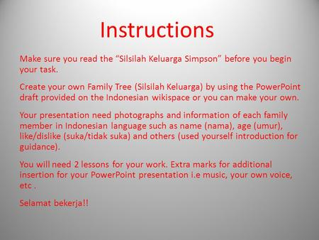 "Instructions Make sure you read the ""Silsilah Keluarga Simpson"" before you begin your task. Create your own Family Tree (Silsilah Keluarga) by using the."