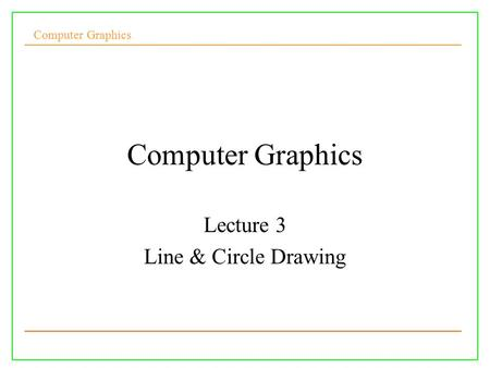 Computer Graphics Lecture 3 Line & Circle Drawing.