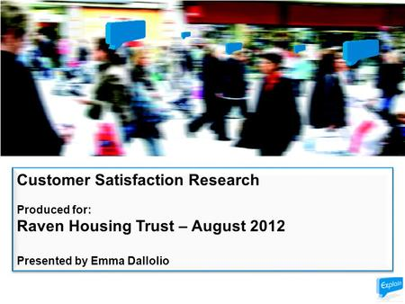 Customer Satisfaction Research Produced for: Raven Housing Trust – August 2012 Presented by Emma Dallolio Customer Satisfaction Research Produced for: