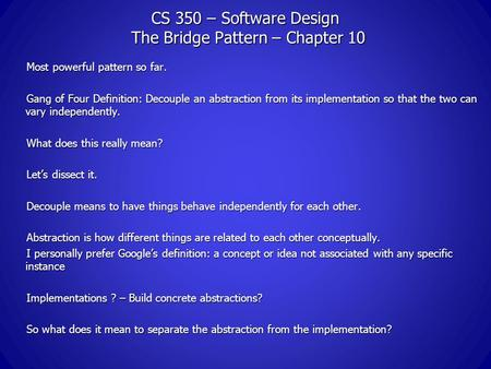 CS 350 – Software Design The Bridge Pattern – Chapter 10 Most powerful pattern so far. Gang of Four Definition: Decouple an abstraction from its implementation.