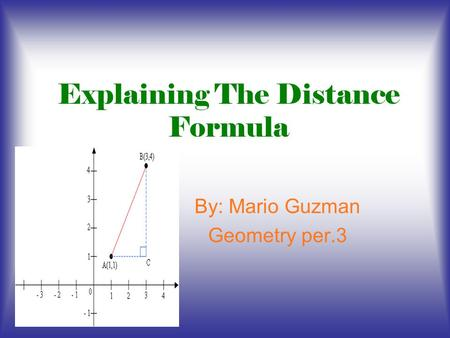 Explaining The Distance Formula By: Mario Guzman Geometry per.3.