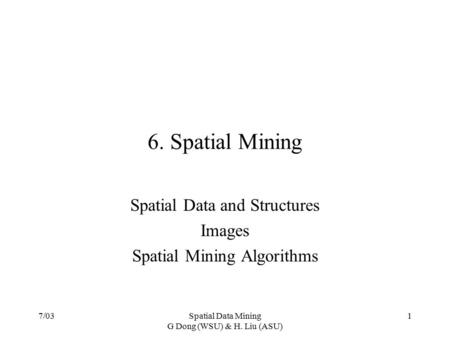 7/03Spatial Data Mining G Dong (WSU) & H. Liu (ASU) 1 6. Spatial Mining Spatial Data and Structures Images Spatial Mining Algorithms.