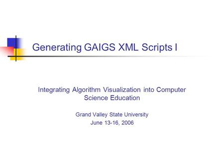 Generating GAIGS XML Scripts I Integrating Algorithm Visualization into Computer Science Education Grand Valley State University June 13-16, 2006.