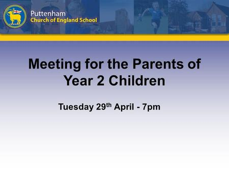 Meeting for the Parents of Year 2 Children Tuesday 29 th April - 7pm.