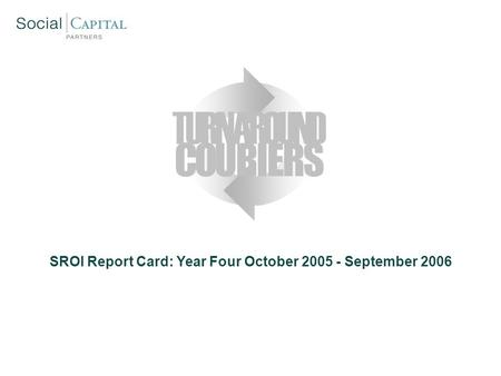 SROI Report Card: Year Four October 2005 - September 2006 COURIERS TURNAROUND.