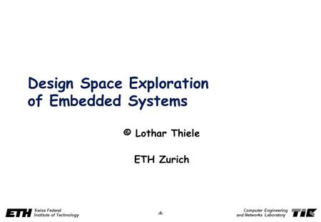 1 Swiss Federal Institute of Technology Computer Engineering and Networks Laboratory Design Space Exploration of Embedded Systems © Lothar Thiele ETH Zurich.