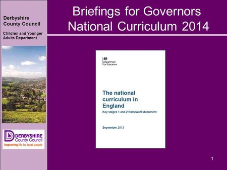 Derbyshire County Council Children and Younger Adults Department 1 Briefings for Governors National Curriculum 2014.