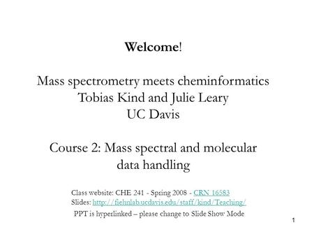 1 Welcome! Mass spectrometry meets cheminformatics Tobias Kind and Julie Leary UC Davis Course 2: Mass spectral and molecular data handling Class website: