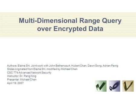 Multi-Dimensional Range Query over Encrypted Data Authors: Elaine Shi, Joint work with John Bethencourt, Hubert Chan, Dawn Song, Adrian Perrig Slides originated.