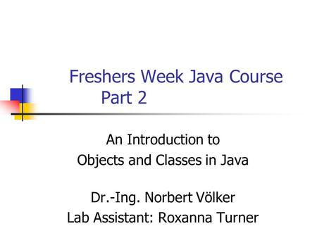 Freshers Week Java Course Part 2 An Introduction to Objects and Classes in Java Dr.-Ing. Norbert Völker Lab Assistant: Roxanna Turner.