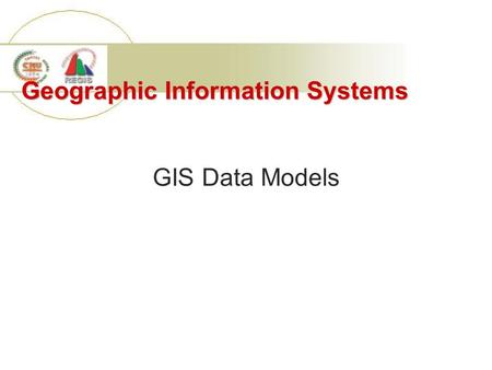 Geographic Information Systems GIS Data Models. 1. Components of Geographic Data Spatial locations Attributes Topology Time.