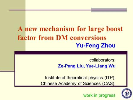A new mechanism for large boost factor from DM conversions Yu-Feng Zhou collaborators: Ze-Peng Liu, Yue-Liang Wu Institute of theoretical physics (ITP),
