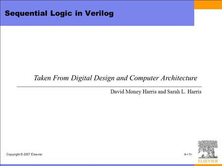 Copyright © 2007 Elsevier4- Sequential Logic in Verilog Taken From Digital Design and Computer Architecture David Money Harris and Sarah L. Harris.