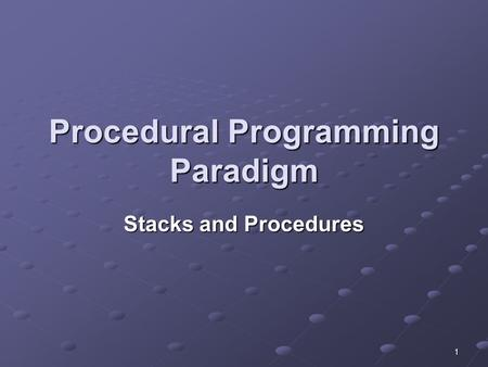 1 Procedural Programming Paradigm Stacks and Procedures.