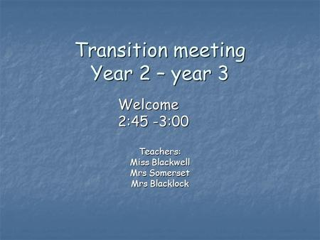 Transition meeting Year 2 – year 3 Teachers: Miss Blackwell Mrs Somerset Mrs Blacklock Welcome 2:45 -3:00.
