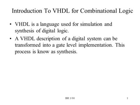 BR 1/001 Introduction To VHDL for Combinational Logic VHDL is a language used for simulation and synthesis of digital logic. A VHDL description of a digital.