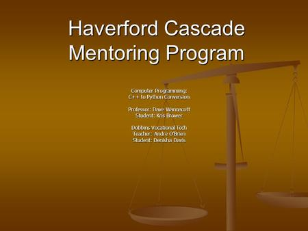 Haverford Cascade Mentoring Program Computer Programming: C++ to Python Conversion Professor: Dave Wannacott Student: Kris Brower Dobbins Vocational Tech.