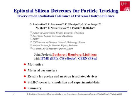 Epitaxial Silicon Detectors for Particle Tracking Overview on Radiation Tolerance at Extreme Hadron Fluence G. Lindström (a), E. Fretwurst (a), F. Hönniger.