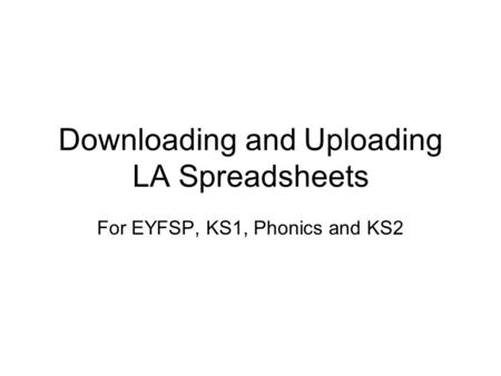 Downloading and Uploading LA Spreadsheets For EYFSP, KS1, Phonics and KS2.