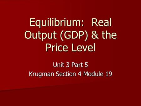 Equilibrium: Real Output (GDP) & the Price Level Unit 3 Part 5 Krugman Section 4 Module 19.