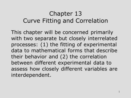 1 Chapter 13 Curve Fitting and Correlation This chapter will be concerned primarily with two separate but closely interrelated processes: (1) the fitting.