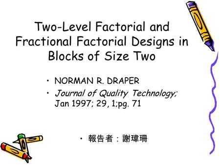 Two-Level Factorial and Fractional Factorial Designs in Blocks of Size Two NORMAN R. DRAPER Journal of Quality Technology; Jan 1997; 29, 1;pg. 71 報告者:謝瑋珊.