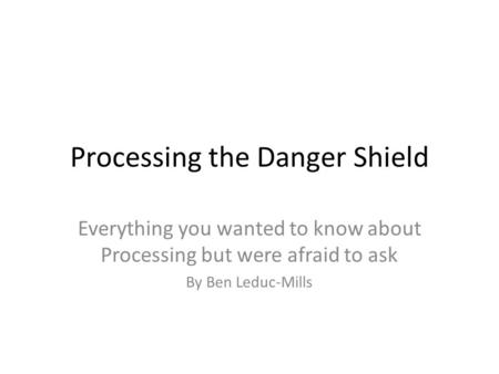 Processing the Danger Shield Everything you wanted to know about Processing but were afraid to ask By Ben Leduc-Mills.