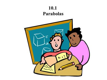 10.1 Parabolas. 10.1 Parabolas A parabola is the set of all points (x,y) that are equidistant from a fixed line (directrix) and a fixed point (focus)