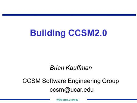 Building CCSM2.0 Brian Kauffman CCSM Software Engineering Group