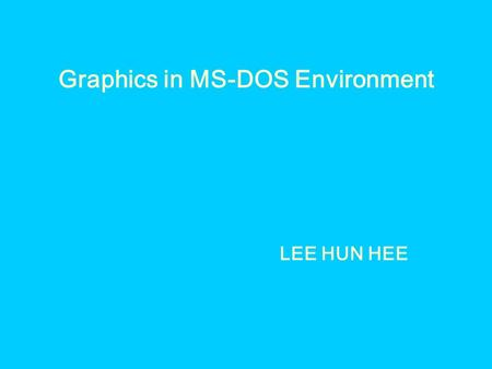 Graphics in MS-DOS Environment LEE HUN HEE. 1.Real Coordinate and Windows Coordinate ● Real Coordinate ->(x,y) ● Windows Coordinate ->(wx,wy) ∴ (x,y)->(wx,wy)