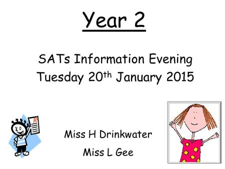 Year 2 SATs Information Evening Tuesday 20 th January 2015 Miss H Drinkwater Miss L Gee.
