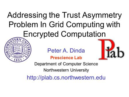 Addressing the Trust Asymmetry Problem In Grid Computing with Encrypted Computation Peter A. Dinda Prescience Lab Department of Computer Science Northwestern.