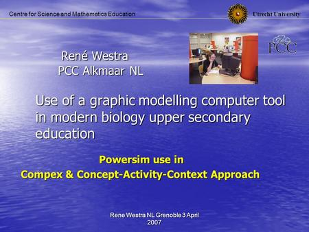 Utrecht University Centre for Science and Mathematics Education Rene Westra NL Grenoble 3 April 2007 René Westra PCC Alkmaar NL Use of a graphic modelling.