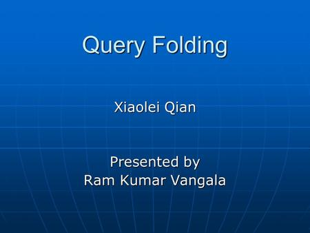Query Folding Xiaolei Qian Presented by Ram Kumar Vangala.