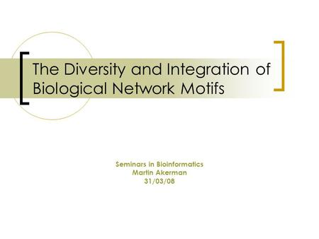 The Diversity and Integration of Biological Network Motifs Seminars in Bioinformatics Martin Akerman 31/03/08.
