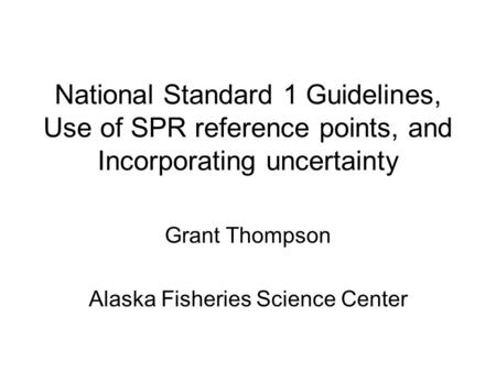 National Standard 1 Guidelines, Use of SPR reference points, and Incorporating uncertainty Grant Thompson Alaska Fisheries Science Center.