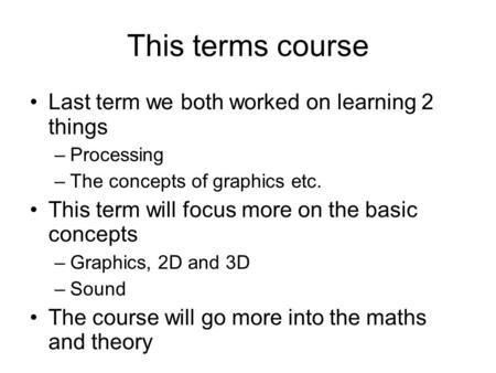 This terms course Last term we both worked on learning 2 things –Processing –The concepts of graphics etc. This term will focus more on the basic concepts.