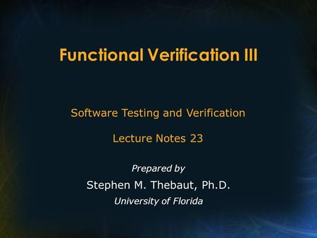 Functional Verification III Prepared by Stephen M. Thebaut, Ph.D. University of Florida Software Testing and Verification Lecture Notes 23.
